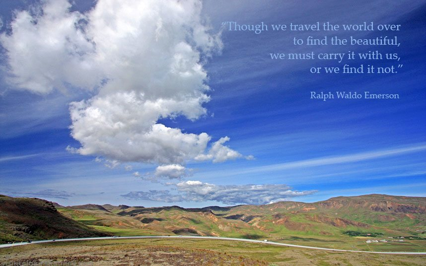 Though we travel the world over to find the beautiful we must carry it with us or we find it not